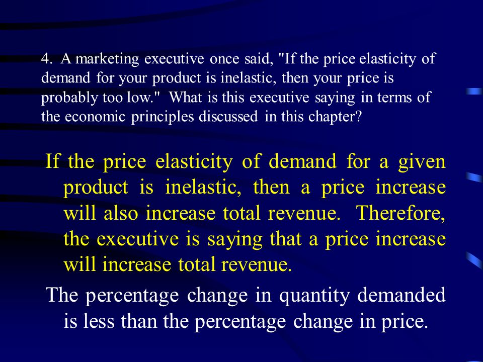 4. A marketing executive once said, If the price elasticity of demand for your product is inelastic, then your price is probably too low. What is this executive saying in terms of the economic principles discussed in this chapter