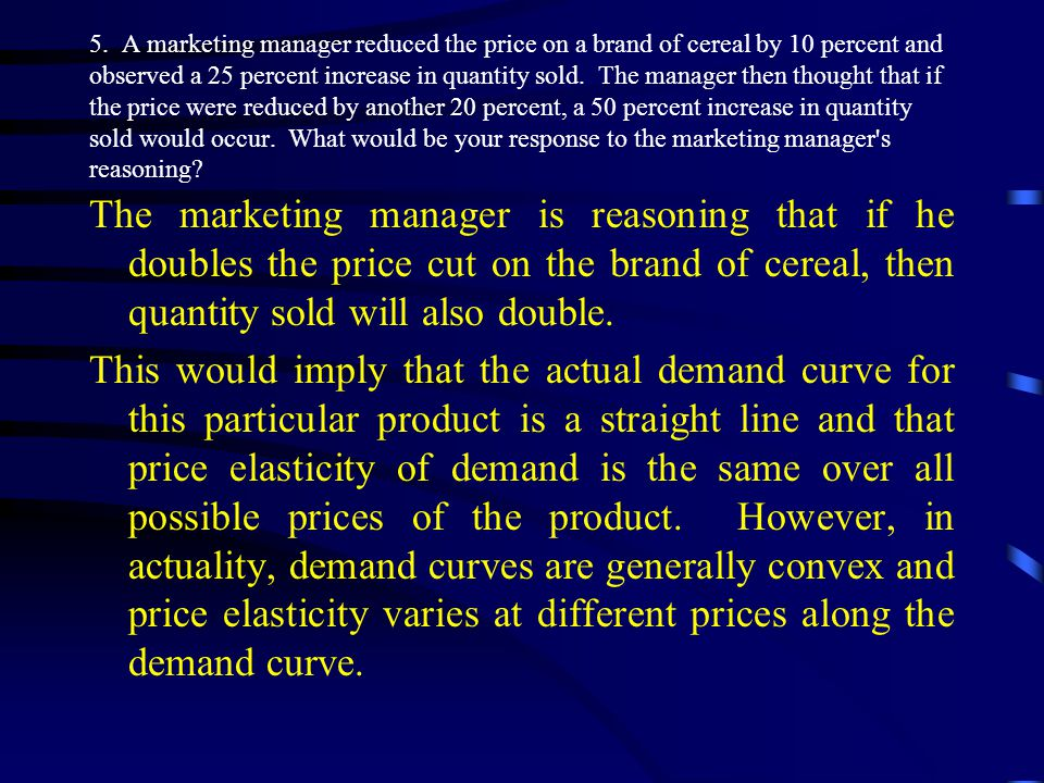 5. A marketing manager reduced the price on a brand of cereal by 10 percent and observed a 25 percent increase in quantity sold. The manager then thought that if the price were reduced by another 20 percent, a 50 percent increase in quantity sold would occur. What would be your response to the marketing manager s reasoning
