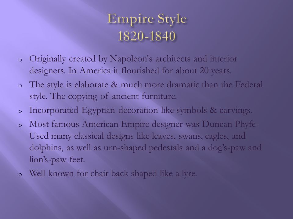 Empire Style 1820-1840 Originally created by Napoleon s architects and interior designers. In America it flourished for about 20 years.