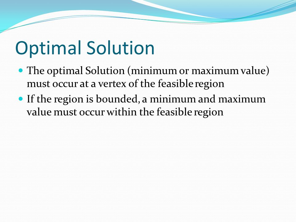 Optimal Solution The optimal Solution (minimum or maximum value) must occur at a vertex of the feasible region.
