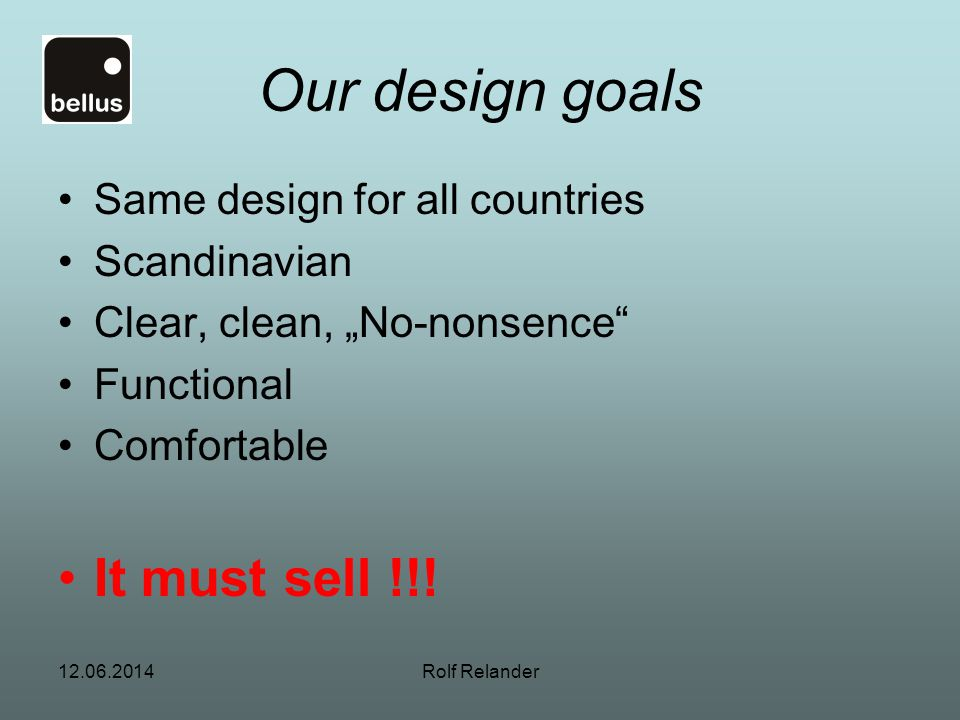 Our design goals It must sell !!! Same design for all countries