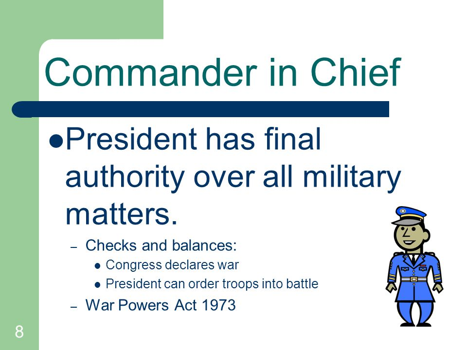 Commander in Chief President has final authority over all military matters. Checks and balances: