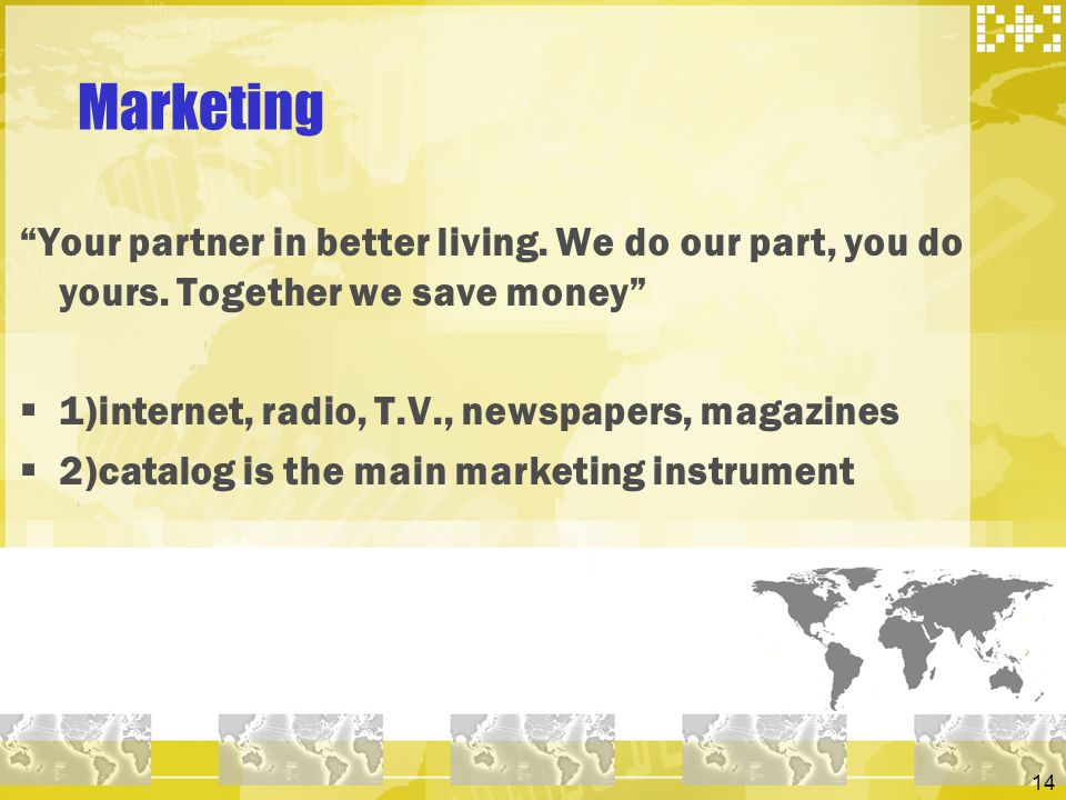 Marketing Your partner in better living. We do our part, you do yours. Together we save money 1)internet, radio, T.V., newspapers, magazines.