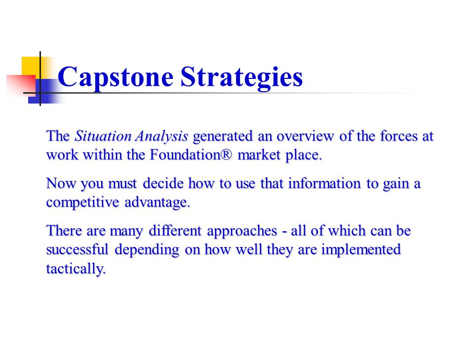 Capstone Strategies The Situation Analysis generated an overview of the forces at work within the Foundation® market place.