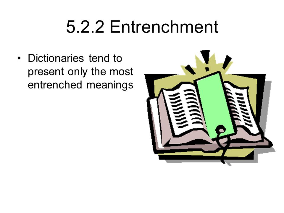 5.2.2 Entrenchment Dictionaries tend to present only the most entrenched meanings