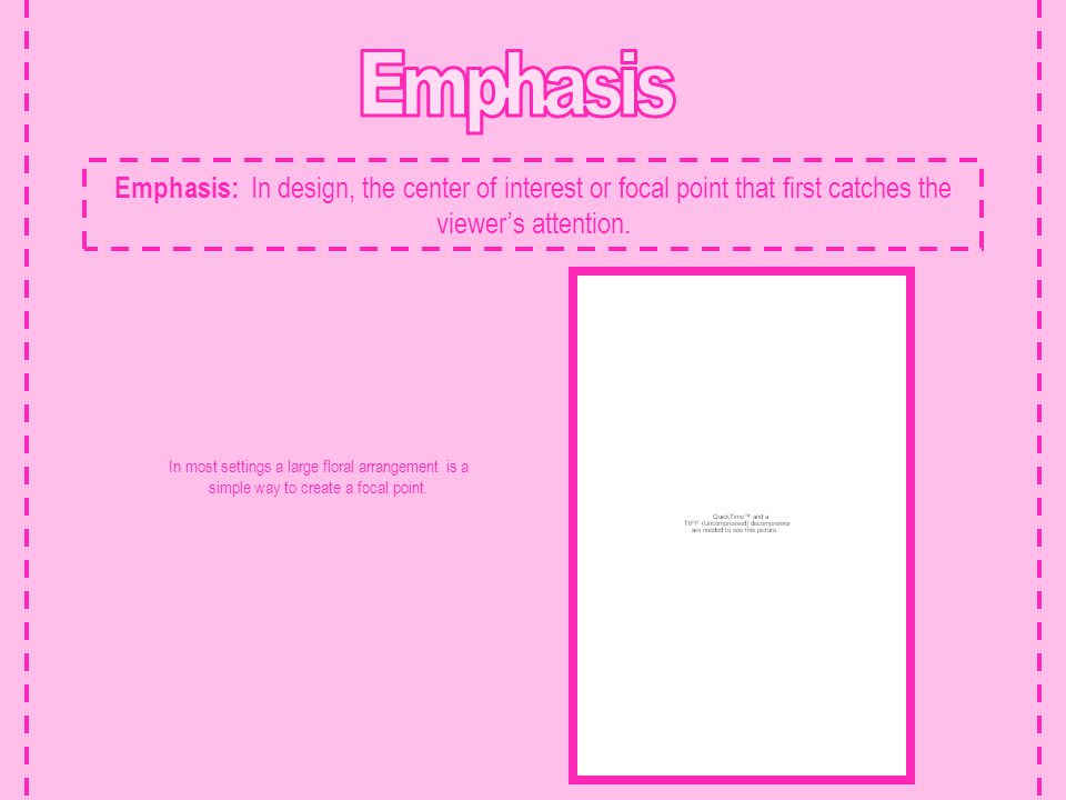 Emphasis Emphasis: In design, the center of interest or focal point that first catches the viewer's attention.