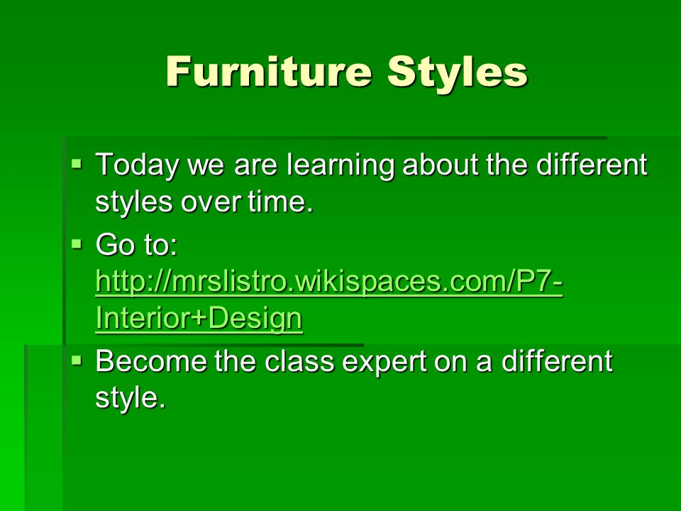 Furniture Styles Today we are learning about the different styles over time. Go to: http://mrslistro.wikispaces.com/P7-Interior+Design.