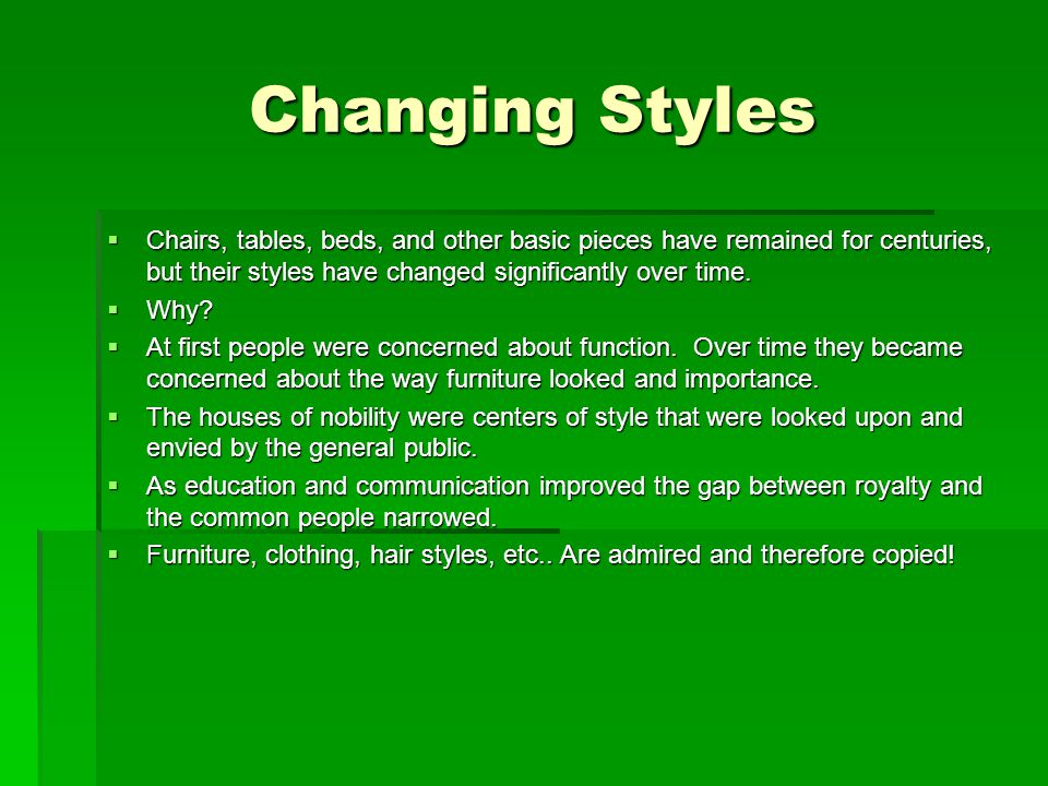 Changing Styles Chairs, tables, beds, and other basic pieces have remained for centuries, but their styles have changed significantly over time.