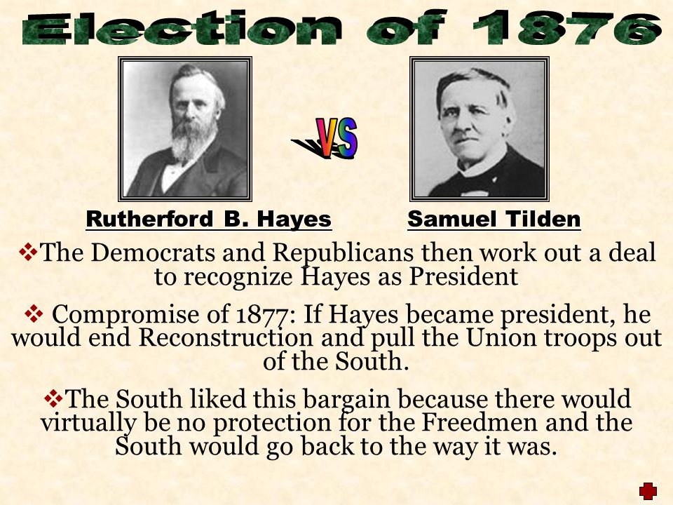 Election of 1876 vs. Rutherford B. Hayes Samuel Tilden. The Democrats and Republicans then work out a deal to recognize Hayes as President.