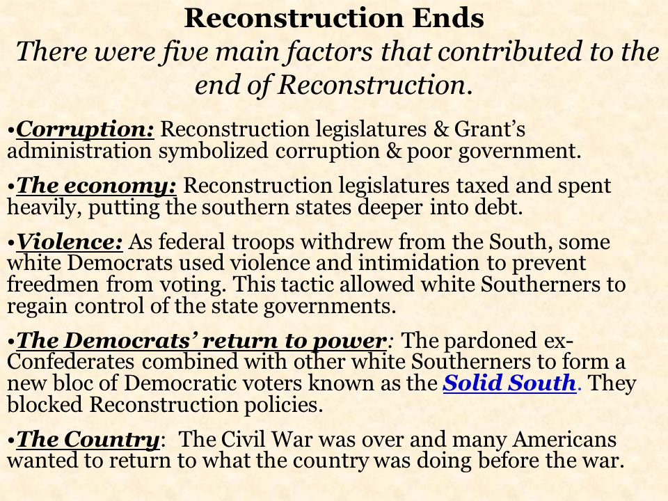 Reconstruction Ends There were five main factors that contributed to the end of Reconstruction.