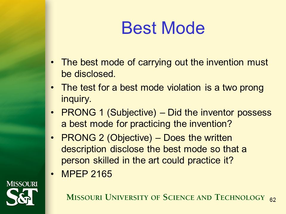 Best Mode The best mode of carrying out the invention must be disclosed. The test for a best mode violation is a two prong inquiry.