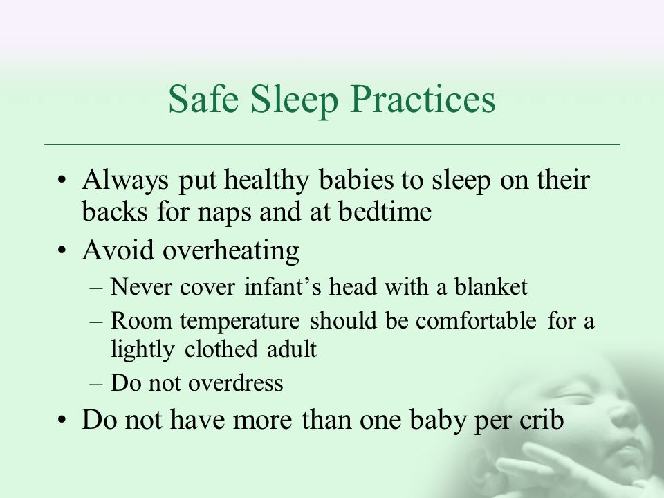 Safe Sleep Practices Always put healthy babies to sleep on their backs for naps and at bedtime. Avoid overheating.