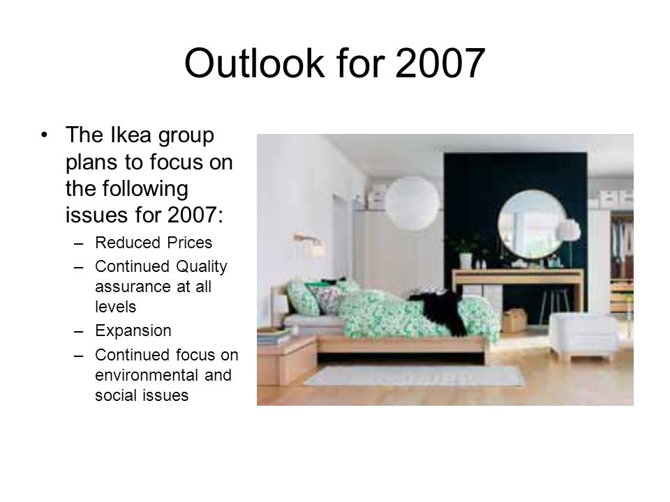 Outlook for 2007 The Ikea group plans to focus on the following issues for 2007: Reduced Prices. Continued Quality assurance at all levels.
