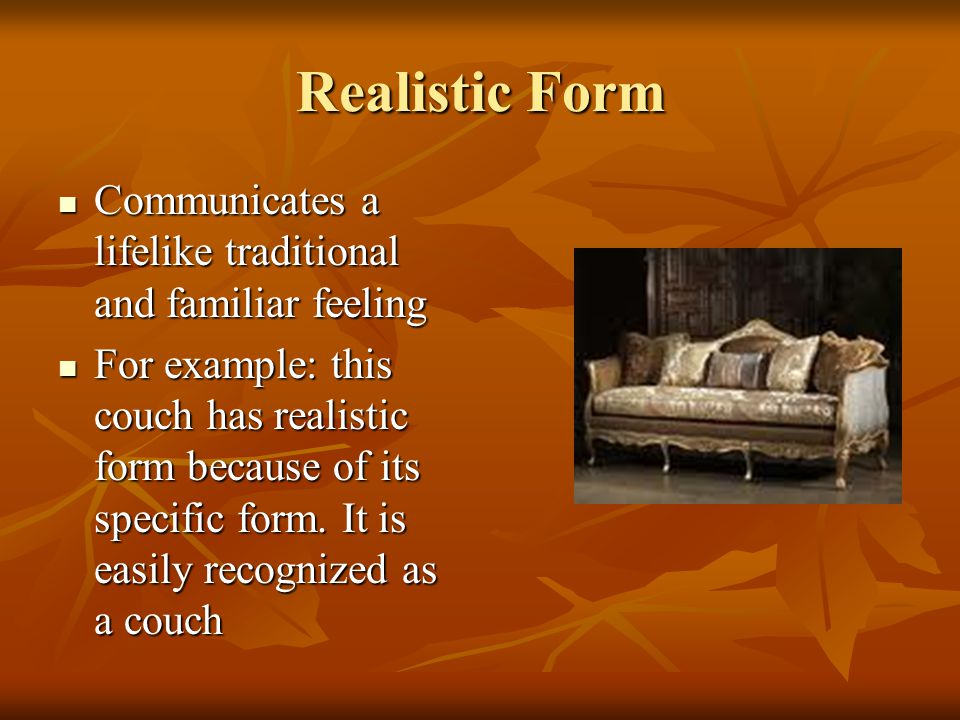 Realistic Form Communicates a lifelike traditional and familiar feeling.