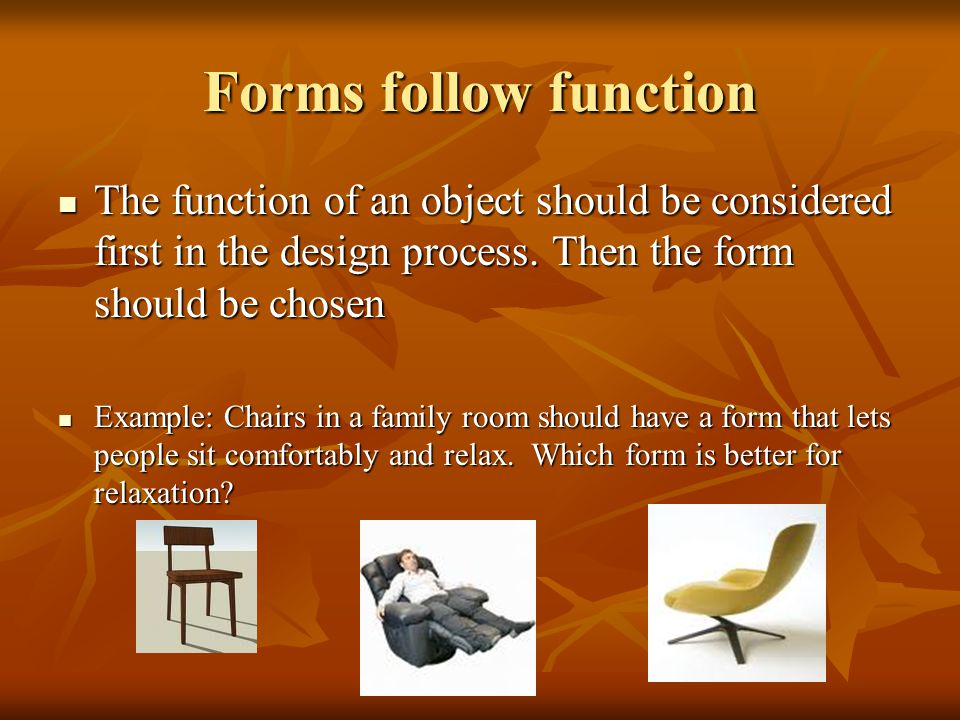 Forms follow function The function of an object should be considered first in the design process. Then the form should be chosen.