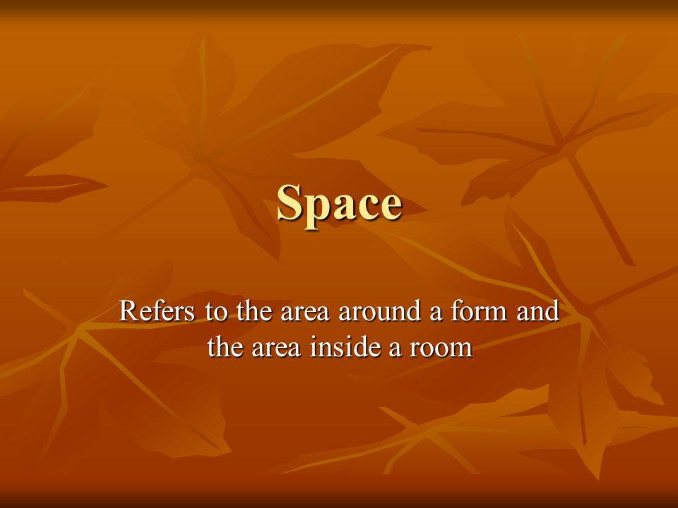 Refers to the area around a form and the area inside a room