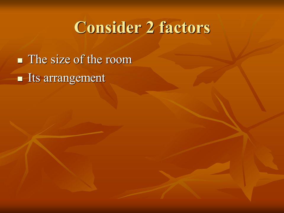 Consider 2 factors The size of the room Its arrangement
