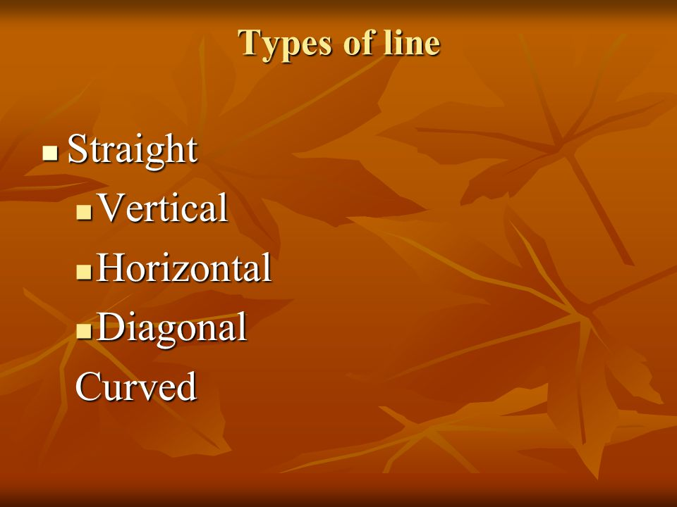 Types of line Straight Vertical Horizontal Diagonal Curved