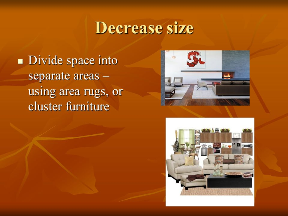 Decrease size Divide space into separate areas – using area rugs, or cluster furniture