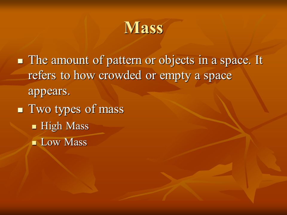 Mass The amount of pattern or objects in a space. It refers to how crowded or empty a space appears.