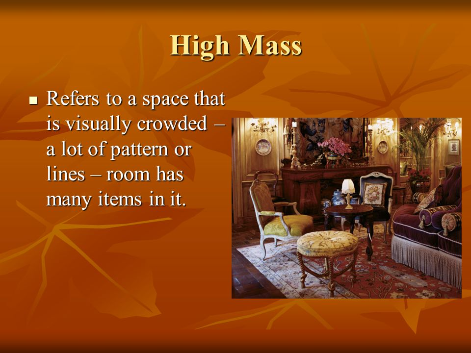 High Mass Refers to a space that is visually crowded – a lot of pattern or lines – room has many items in it.