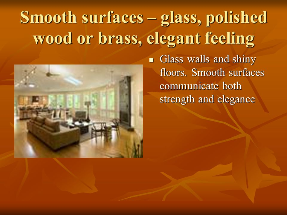 Smooth surfaces – glass, polished wood or brass, elegant feeling