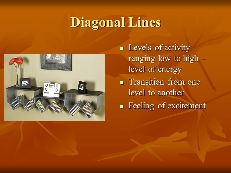 Diagonal Lines Levels of activity ranging low to high – level of energy. Transition from one level to another.