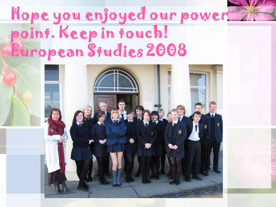 Hope you enjoyed our power point. Keep in touch! European Studies 2008