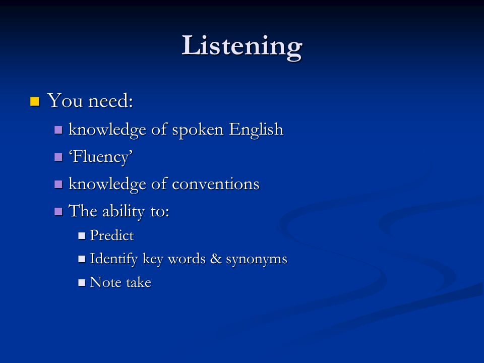 Listening You need: knowledge of spoken English 'Fluency'