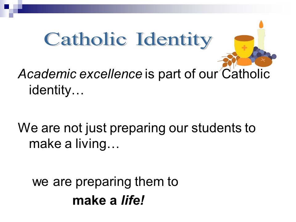 Catholic Identity Academic excellence is part of our Catholic identity… We are not just preparing our students to make a living…