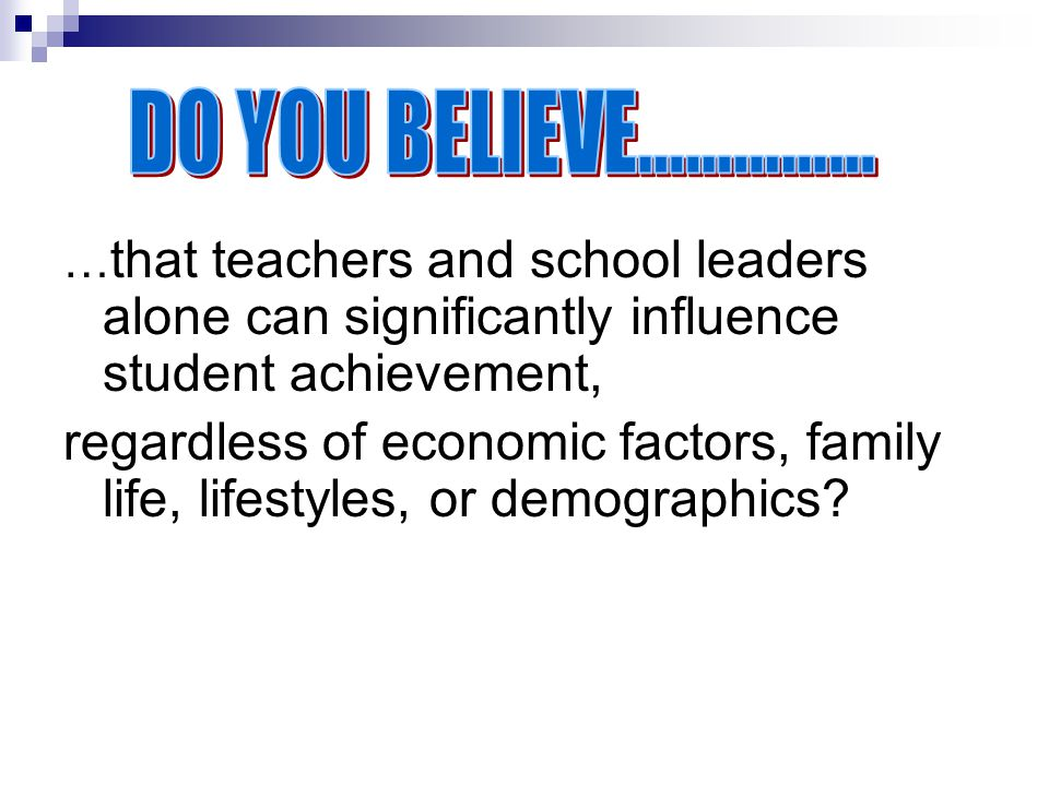 DO YOU BELIEVE…………… …that teachers and school leaders alone can significantly influence student achievement,