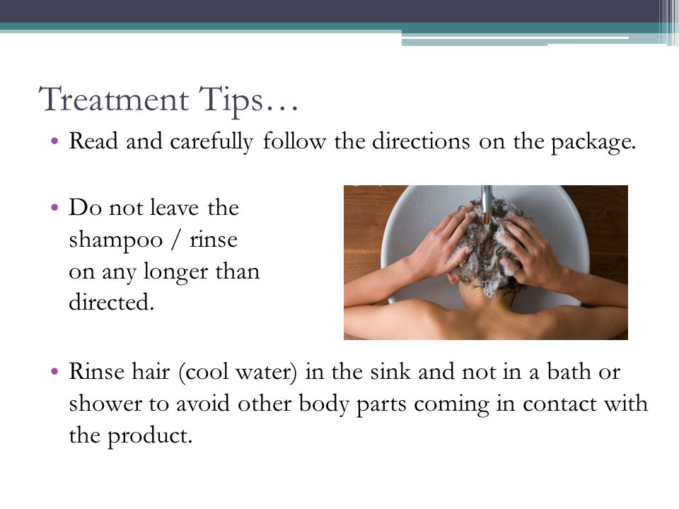 Treatment Tips… Read and carefully follow the directions on the package. Do not leave the shampoo / rinse on any longer than directed.