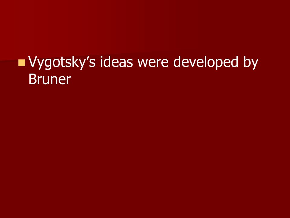 Vygotsky's ideas were developed by Bruner