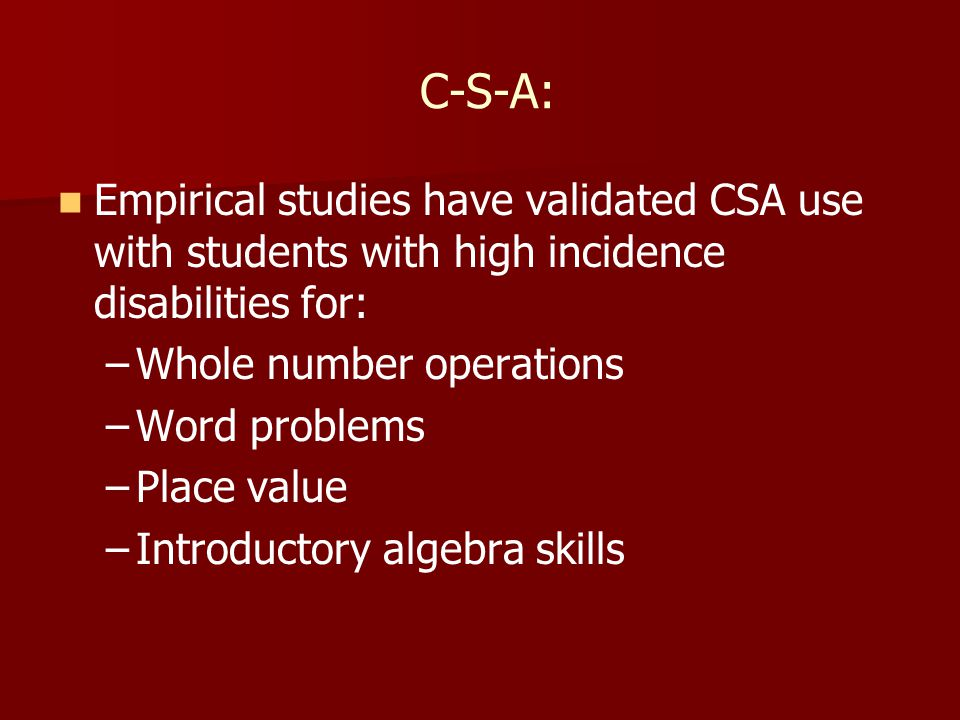 C-S-A: Empirical studies have validated CSA use with students with high incidence disabilities for: