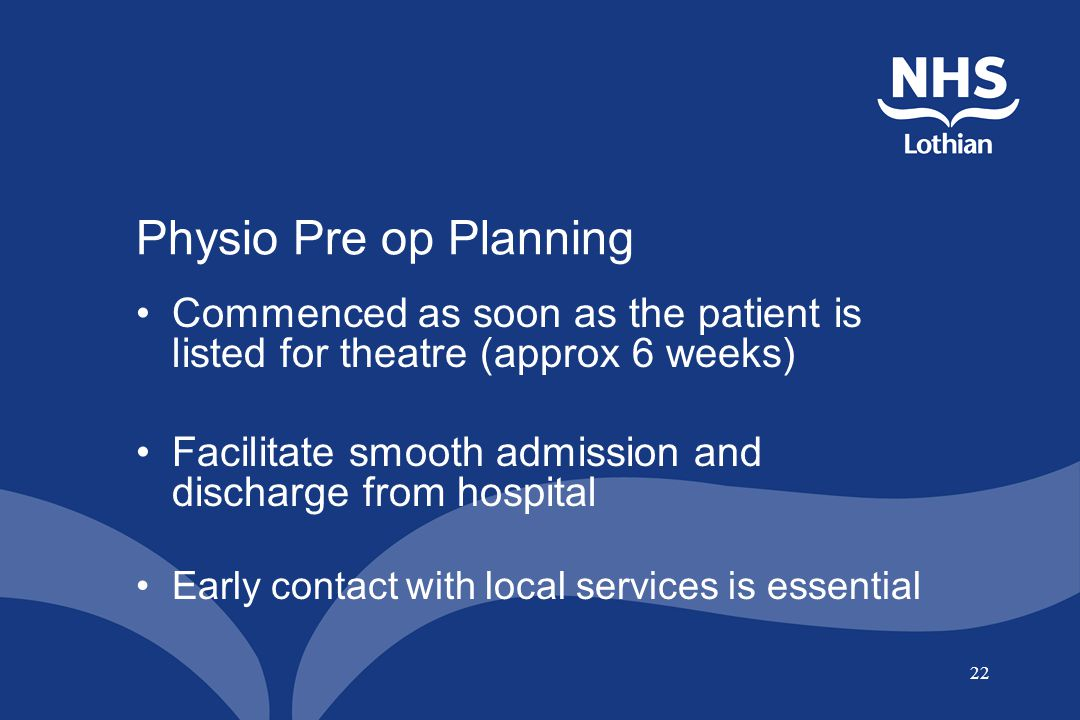 Physio Pre op Planning Commenced as soon as the patient is listed for theatre (approx 6 weeks)