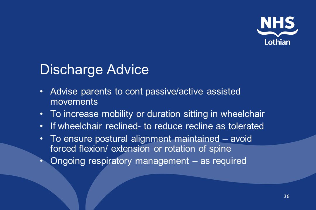 Discharge Advice Advise parents to cont passive/active assisted movements. To increase mobility or duration sitting in wheelchair.