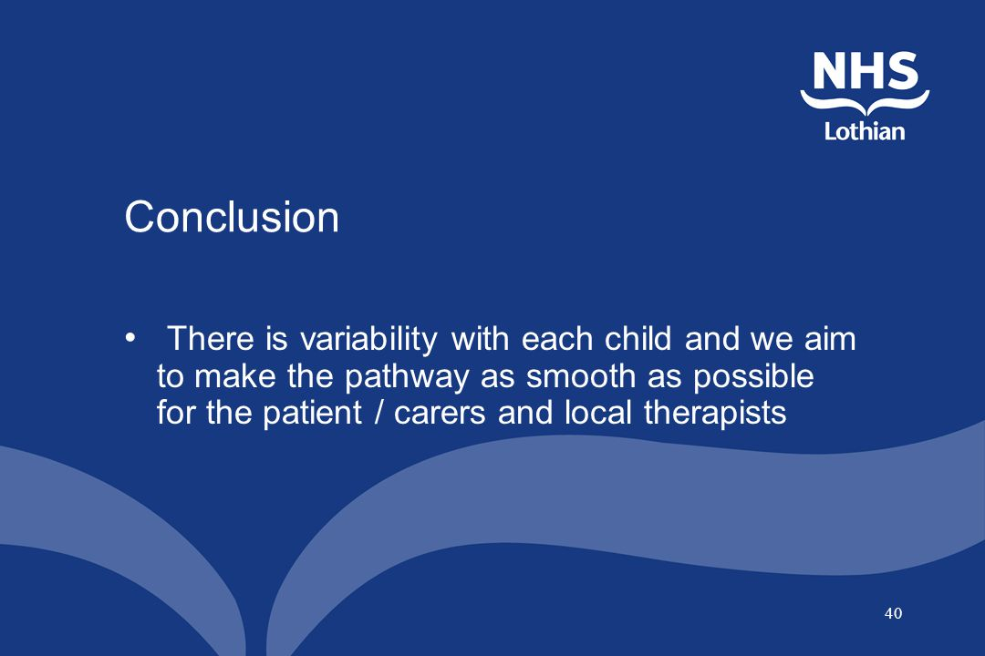 Conclusion There is variability with each child and we aim to make the pathway as smooth as possible for the patient / carers and local therapists.