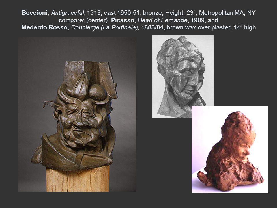 Boccioni, Antigraceful, 1913, cast 1950-51, bronze, Height: 23 , Metropolitan MA, NY compare: (center) Picasso, Head of Fernande, 1909, and Medardo Rosso, Concierge (La Portinaia), 1883/84, brown wax over plaster, 14 high