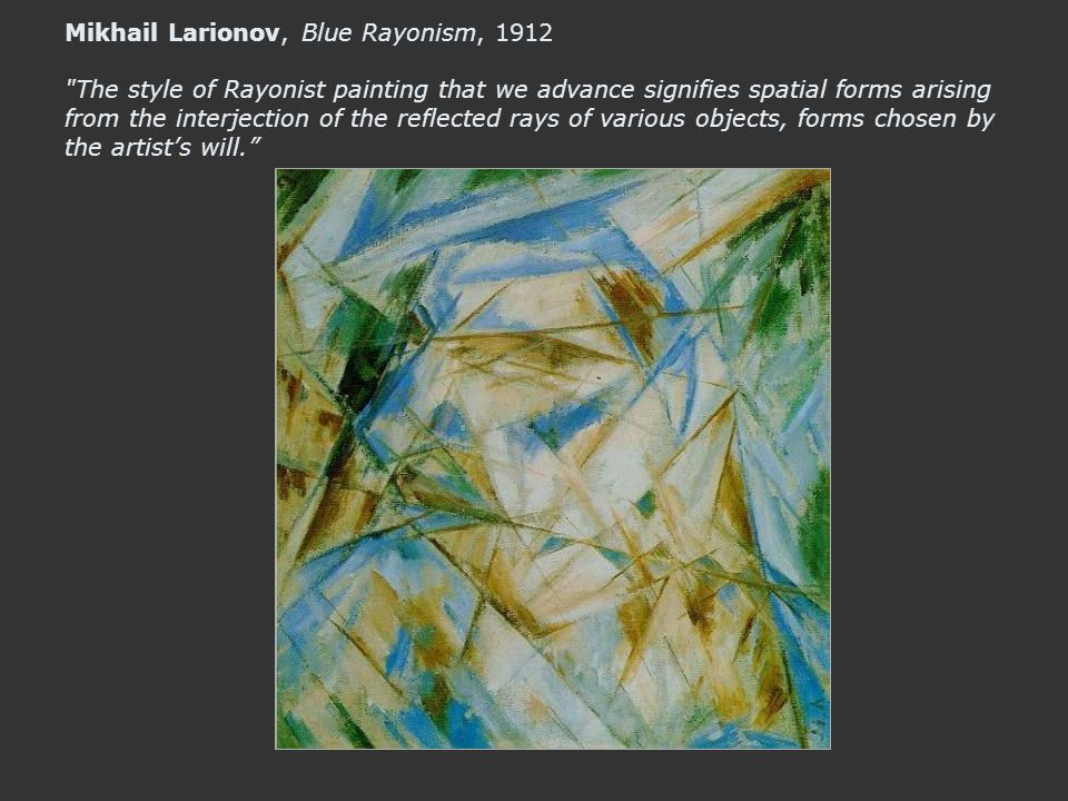 Mikhail Larionov, Blue Rayonism, 1912 The style of Rayonist painting that we advance signifies spatial forms arising from the interjection of the reflected rays of various objects, forms chosen by the artist's will.