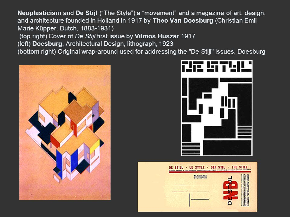 Neoplasticism and De Stijl ( The Style ) a movement and a magazine of art, design, and architecture founded in Holland in 1917 by Theo Van Doesburg (Christian Emil Marie Küpper, Dutch, 1883-1931) (top right) Cover of De Stijl first issue by Vilmos Huszar 1917 (left) Doesburg, Architectural Design, lithograph, 1923 (bottom right) Original wrap-around used for addressing the De Stijl issues, Doesburg