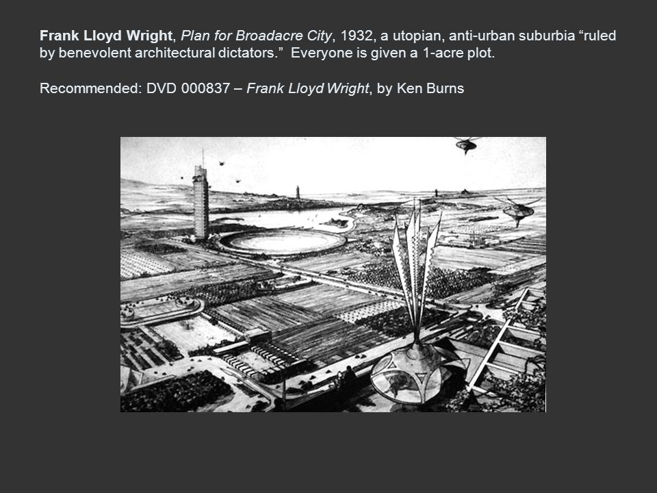 Frank Lloyd Wright, Plan for Broadacre City, 1932, a utopian, anti-urban suburbia ruled by benevolent architectural dictators. Everyone is given a 1-acre plot.