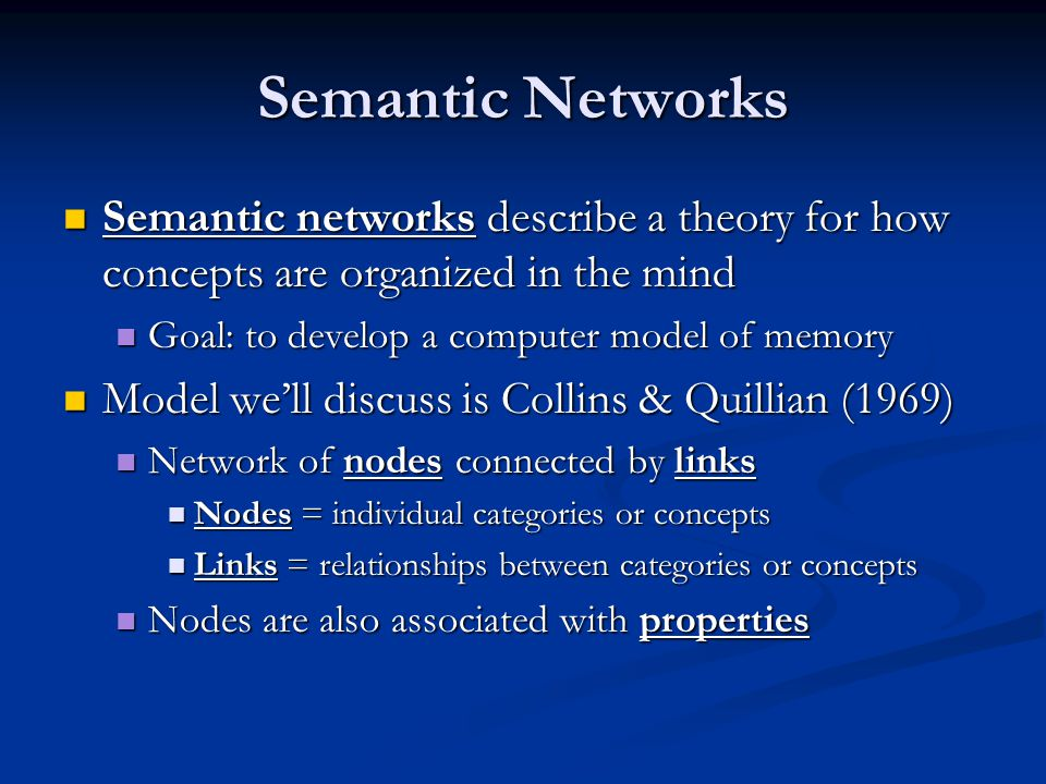 Semantic Networks Semantic networks describe a theory for how concepts are organized in the mind. Goal: to develop a computer model of memory.