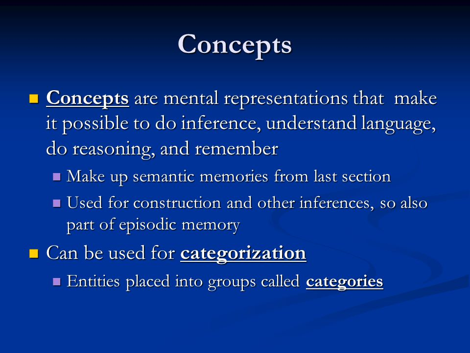 Concepts Concepts are mental representations that make it possible to do inference, understand language, do reasoning, and remember.