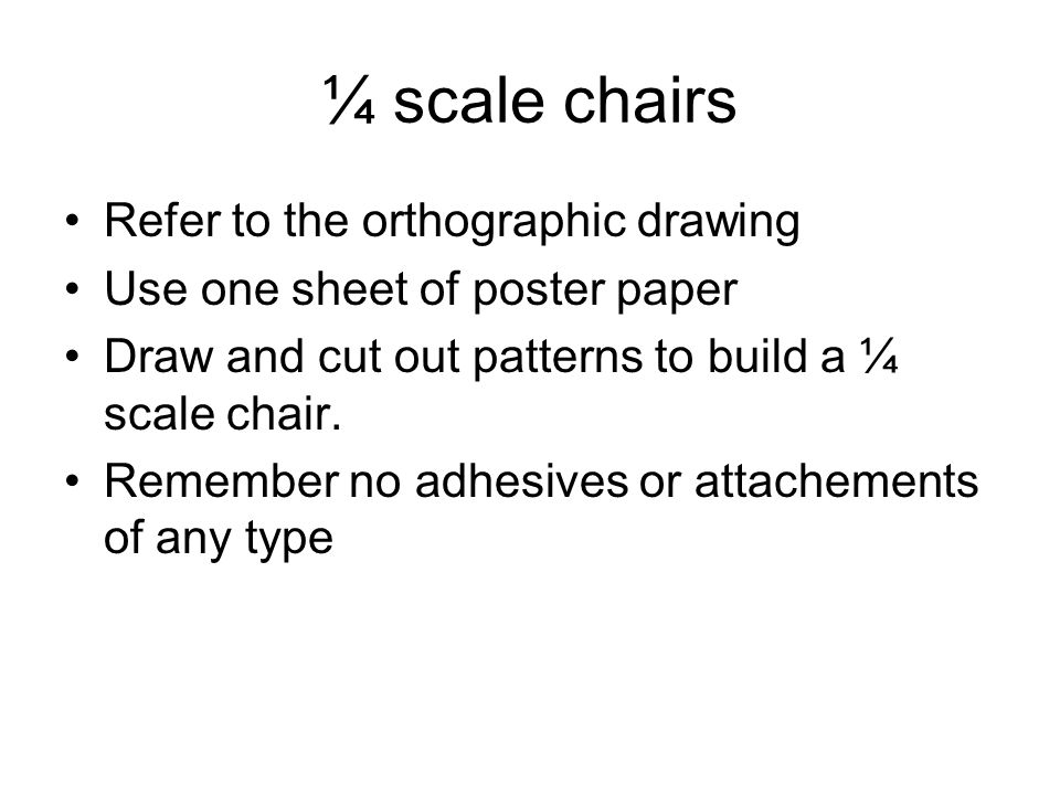 ¼ scale chairs Refer to the orthographic drawing