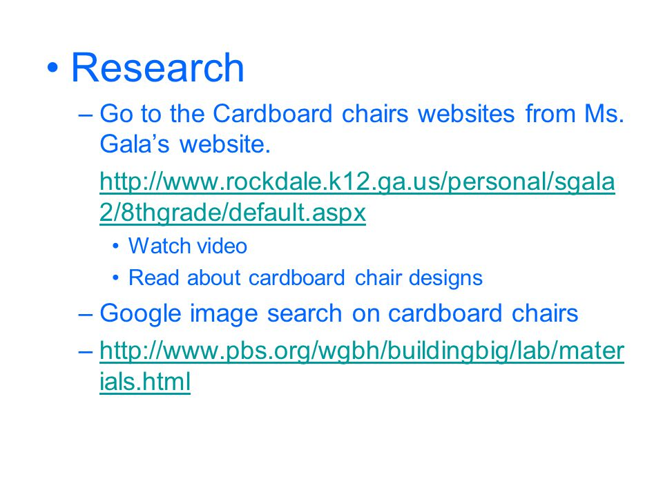 Research Go to the Cardboard chairs websites from Ms. Gala's website.