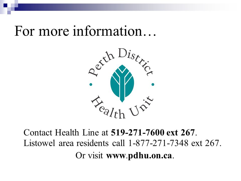 For more information… Contact Health Line at 519-271-7600 ext 267. Listowel area residents call 1-877-271-7348 ext 267.