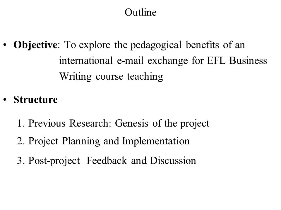 Outline Objective: To explore the pedagogical benefits of an international e-mail exchange for EFL Business Writing course teaching.