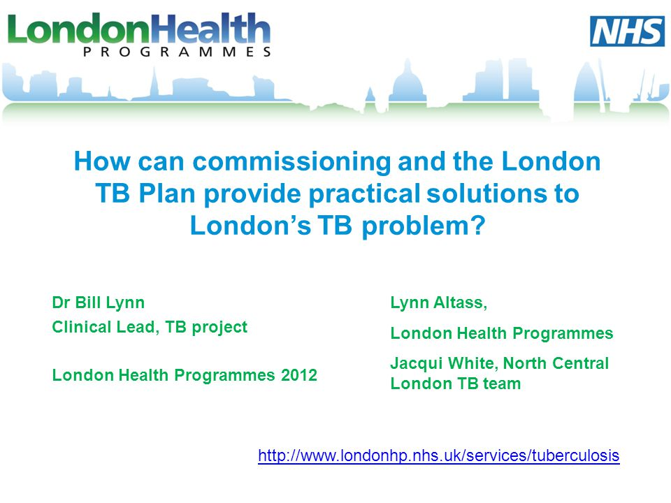 Dr Bill Lynn Clinical Lead, TB project London Health Programmes 2012