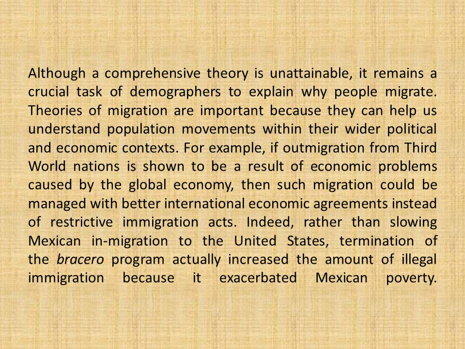 Although a comprehensive theory is unattainable, it remains a crucial task of demographers to explain why people migrate.
