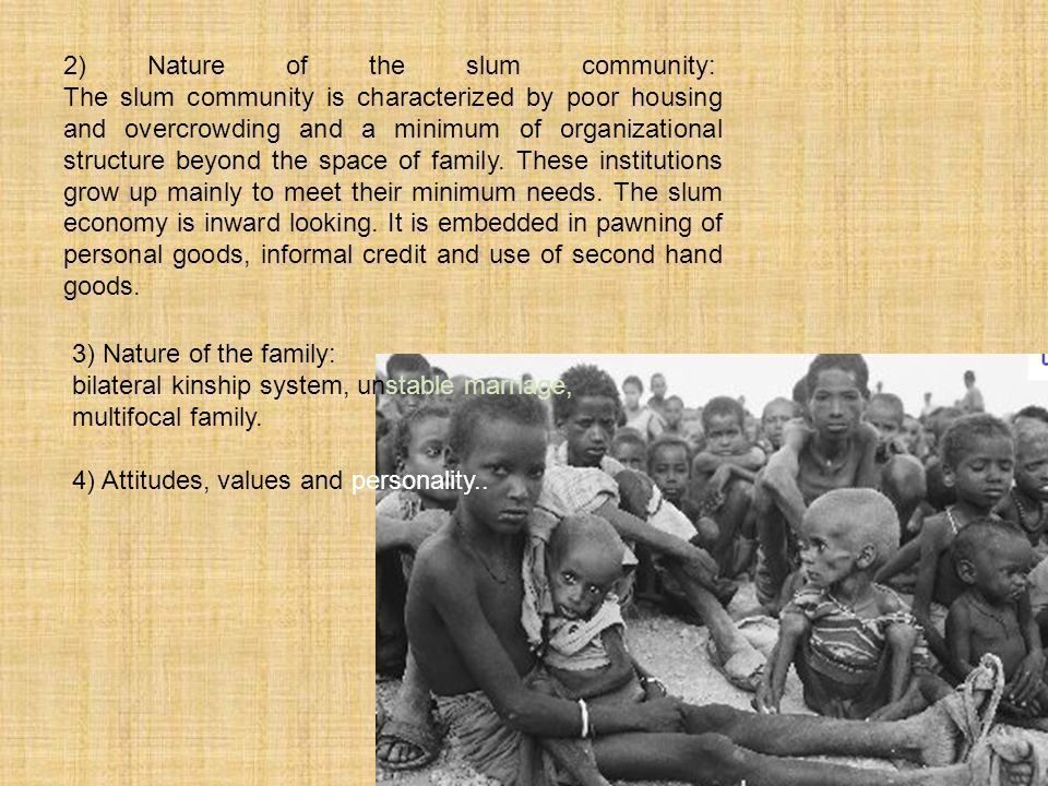 2) Nature of the slum community: The slum community is characterized by poor housing and overcrowding and a minimum of organizational structure beyond the space of family. These institutions grow up mainly to meet their minimum needs. The slum economy is inward looking. It is embedded in pawning of personal goods, informal credit and use of second hand goods.